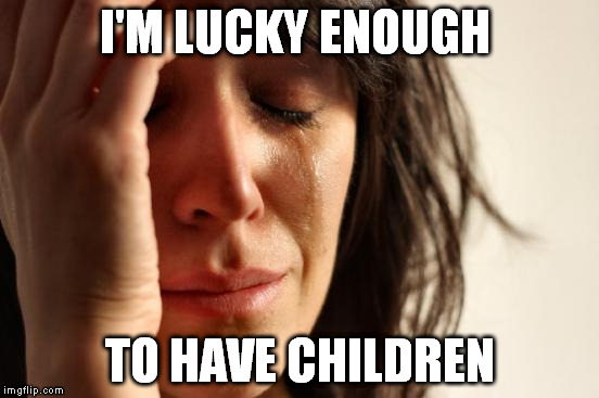First World Problems Meme | I'M LUCKY ENOUGH TO HAVE CHILDREN | image tagged in memes,first world problems | made w/ Imgflip meme maker