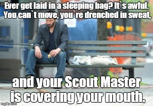 Sad Keanu | Ever get laid in a sleeping bag? It`s awful. You can`t move, you`re drenched in sweat, and your Scout Master is covering your mouth. | image tagged in memes,sad keanu | made w/ Imgflip meme maker