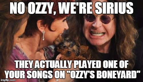 "Selfish Ozzy |  NO OZZY, WE'RE SIRIUS; THEY ACTUALLY PLAYED ONE OF YOUR SONGS ON ""OZZY'S BONEYARD"" 