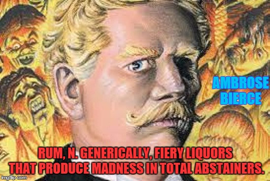 Devil's Advocate | AMBROSE BIERCE RUM, N. GENERICALLY, FIERY LIQUORS THAT PRODUCE MADNESS IN TOTAL ABSTAINERS. | image tagged in bierce,folly,abstinence,beer thirty,paxxx | made w/ Imgflip meme maker