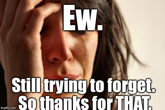 First World Problems Meme | Ew. Still trying to forget. So thanks for THAT. | image tagged in memes,first world problems | made w/ Imgflip meme maker