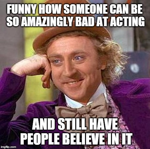 Creepy Condescending Wonka Meme | FUNNY HOW SOMEONE CAN BE SO AMAZINGLY BAD AT ACTING AND STILL HAVE PEOPLE BELIEVE IN IT | image tagged in memes,creepy condescending wonka | made w/ Imgflip meme maker