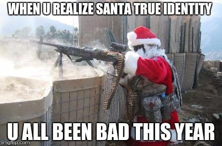 Hohoho |  WHEN U REALIZE SANTA TRUE IDENTITY; U ALL BEEN BAD THIS YEAR | image tagged in memes,hohoho | made w/ Imgflip meme maker