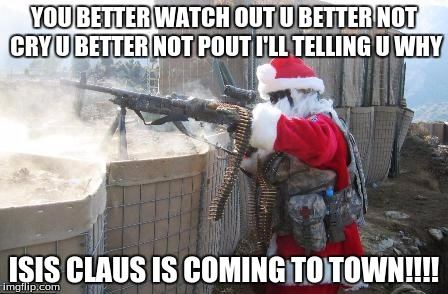 Hohoho |  YOU BETTER WATCH OUT U BETTER NOT CRY U BETTER NOT POUT I'LL TELLING U WHY; ISIS CLAUS IS COMING TO TOWN!!!! | image tagged in memes,hohoho | made w/ Imgflip meme maker