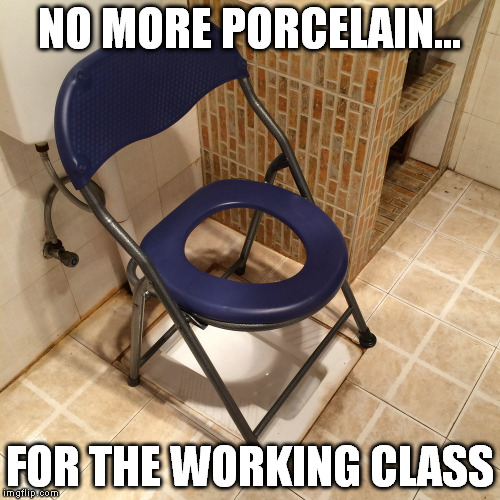 NO MORE PORCELAIN... FOR THE WORKING CLASS | made w/ Imgflip meme maker