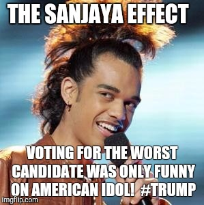 The Sanjaya effect  | THE SANJAYA EFFECT VOTING FOR THE WORST CANDIDATE WAS ONLY FUNNY ON AMERICAN IDOL!  #TRUMP | image tagged in sanjaya,trump 2016,trump for president | made w/ Imgflip meme maker