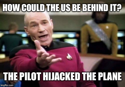 Picard Wtf Meme | HOW COULD THE US BE BEHIND IT? THE PILOT HIJACKED THE PLANE | image tagged in memes,picard wtf | made w/ Imgflip meme maker