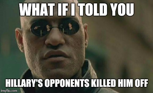 Matrix Morpheus Meme | WHAT IF I TOLD YOU HILLARY'S OPPONENTS KILLED HIM OFF | image tagged in memes,matrix morpheus | made w/ Imgflip meme maker