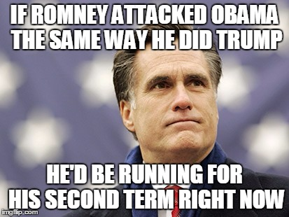 mitt romney |  IF ROMNEY ATTACKED OBAMA THE SAME WAY HE DID TRUMP; HE'D BE RUNNING FOR HIS SECOND TERM RIGHT NOW | image tagged in mitt romney | made w/ Imgflip meme maker