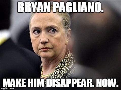 Mad Hillary | BRYAN PAGLIANO. MAKE HIM DISAPPEAR. NOW. | image tagged in mad hillary,memes,political | made w/ Imgflip meme maker