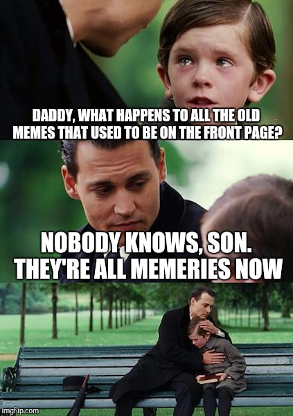 Where do all the memes go? |  DADDY, WHAT HAPPENS TO ALL THE OLD MEMES THAT USED TO BE ON THE FRONT PAGE? NOBODY KNOWS, SON. THEY'RE ALL MEMERIES NOW | image tagged in memes,funny,finding neverland | made w/ Imgflip meme maker