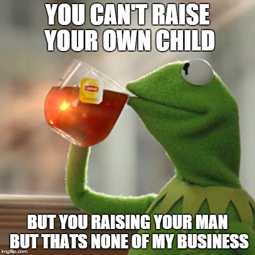But Thats None Of My Business Meme | YOU CAN'T RAISE YOUR OWN CHILD BUT YOU RAISING YOUR MAN BUT THATS NONE OF MY BUSINESS | image tagged in memes,but thats none of my business,kermit the frog | made w/ Imgflip meme maker