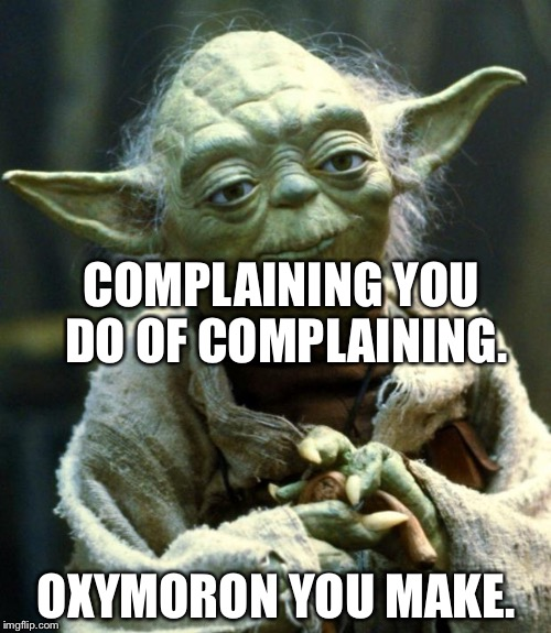 Star Wars Yoda Meme | COMPLAINING YOU DO OF COMPLAINING. OXYMORON YOU MAKE. | image tagged in memes,star wars yoda | made w/ Imgflip meme maker