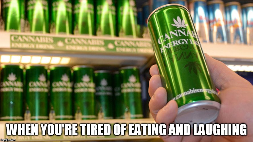cannabis energy drink | WHEN YOU'RE TIRED OF EATING AND LAUGHING | image tagged in cannabis energy drink | made w/ Imgflip meme maker