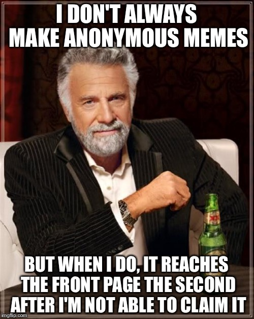 The Most Interesting Man In The World Meme |  I DON'T ALWAYS MAKE ANONYMOUS MEMES; BUT WHEN I DO, IT REACHES THE FRONT PAGE THE SECOND AFTER I'M NOT ABLE TO CLAIM IT | image tagged in memes,the most interesting man in the world | made w/ Imgflip meme maker