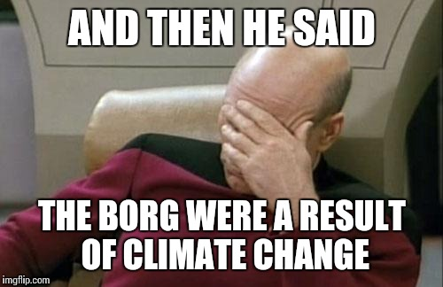 Captain Picard Facepalm Meme | AND THEN HE SAID THE BORG WERE A RESULT OF CLIMATE CHANGE | image tagged in memes,captain picard facepalm | made w/ Imgflip meme maker