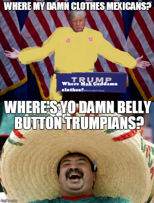 XXXDonald Trump Nude Pic LeakXXX |  WHERE MY DAMN CLOTHES MEXICANS? WHERE'S YO DAMN BELLY BUTTON TRUMPIANS? | image tagged in donald trump,naked,mexicans,nipples,memes,belly button | made w/ Imgflip meme maker