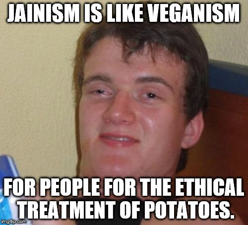 10 Guy Meme | JAINISM IS LIKE VEGANISM FOR PEOPLE FOR THE ETHICAL TREATMENT OF POTATOES. | image tagged in memes,10 guy | made w/ Imgflip meme maker