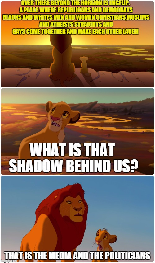 Lion King Meme | OVER THERE BEYOND THE HORIZON IS IMGFLIP. A PLACE WHERE REPUBLICANS AND DEMOCRATS BLACKS AND WHITES MEN AND WOMEN CHRISTIANS,MUSLIMS AND ATH | image tagged in lion king meme,memes,shadow,politicians,laughing | made w/ Imgflip meme maker