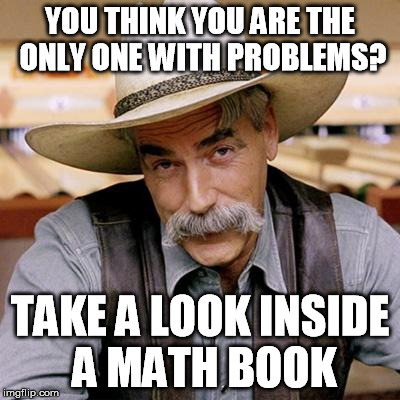 SARCASM COWBOY | YOU THINK YOU ARE THE ONLY ONE WITH PROBLEMS? TAKE A LOOK INSIDE A MATH BOOK | image tagged in sarcasm cowboy | made w/ Imgflip meme maker