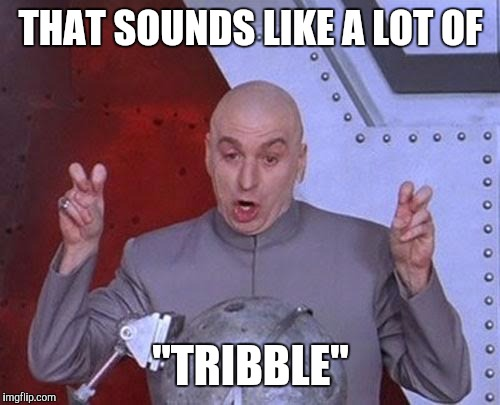 "THAT SOUNDS LIKE A LOT OF ""TRIBBLE"" 