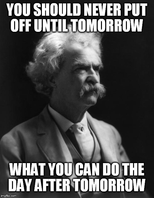 Mark Twain Thought | YOU SHOULD NEVER PUT OFF UNTIL TOMORROW WHAT YOU CAN DO THE DAY AFTER TOMORROW | image tagged in mark twain thought | made w/ Imgflip meme maker