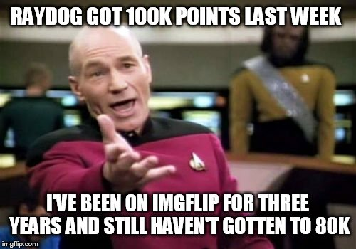 Picard Wtf Meme | RAYDOG GOT 100K POINTS LAST WEEK I'VE BEEN ON IMGFLIP FOR THREE YEARS AND STILL HAVEN'T GOTTEN TO 80K | image tagged in memes,picard wtf | made w/ Imgflip meme maker