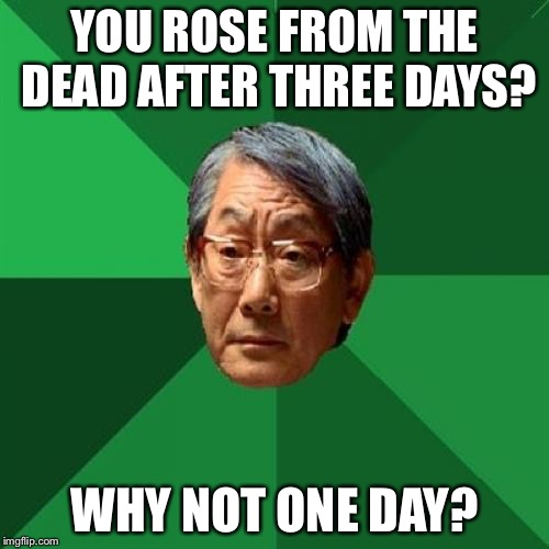 High Expectations Asian Father |  YOU ROSE FROM THE DEAD AFTER THREE DAYS? WHY NOT ONE DAY? | image tagged in memes,high expectations asian father | made w/ Imgflip meme maker