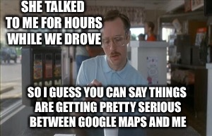 So I Guess You Can Say Things Are Getting Pretty Serious |  SHE TALKED TO ME FOR HOURS WHILE WE DROVE; SO I GUESS YOU CAN SAY THINGS ARE GETTING PRETTY SERIOUS BETWEEN GOOGLE MAPS AND ME | image tagged in memes,so i guess you can say things are getting pretty serious | made w/ Imgflip meme maker