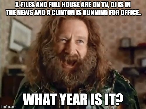 What Year Is It Meme | X-FILES AND FULL HOUSE ARE ON TV, OJ IS IN THE NEWS AND A CLINTON IS RUNNING FOR OFFICE.. WHAT YEAR IS IT? | image tagged in memes,what year is it,AdviceAnimals | made w/ Imgflip meme maker