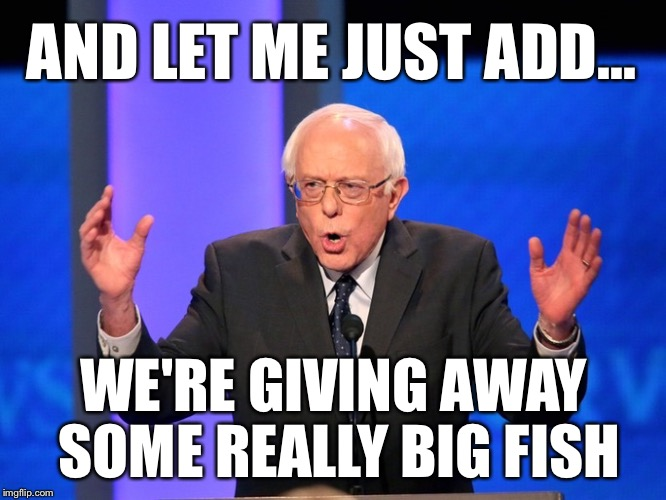 AND LET ME JUST ADD... WE'RE GIVING AWAY SOME REALLY BIG FISH | made w/ Imgflip meme maker