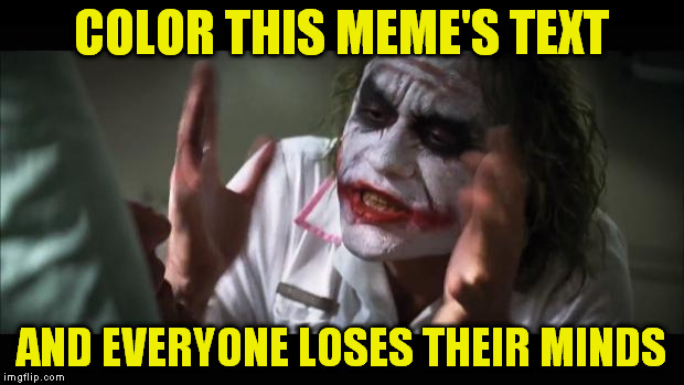 And everybody loses their minds |  COLOR THIS MEME'S TEXT; AND EVERYONE LOSES THEIR MINDS | image tagged in memes,and everybody loses their minds | made w/ Imgflip meme maker