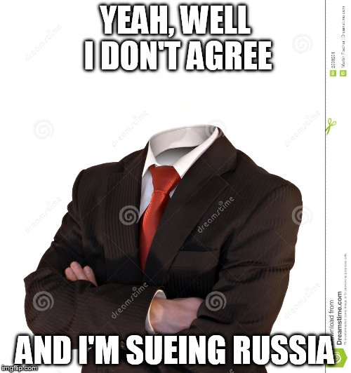 YEAH, WELL I DON'T AGREE AND I'M SUEING RUSSIA | made w/ Imgflip meme maker
