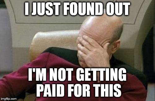 Captain Picard Facepalm Meme | I JUST FOUND OUT I'M NOT GETTING PAID FOR THIS | image tagged in memes,captain picard facepalm | made w/ Imgflip meme maker