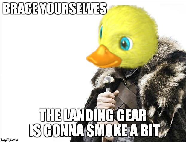 BRACE YOURSELVES THE LANDING GEAR IS GONNA SMOKE A BIT | made w/ Imgflip meme maker