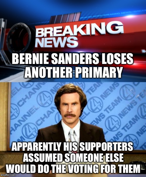 More Breaking News |  BERNIE SANDERS LOSES ANOTHER PRIMARY; APPARENTLY HIS SUPPORTERS ASSUMED SOMEONE ELSE WOULD DO THE VOTING FOR THEM | image tagged in bernie,vote bernie sanders,election 2016,feel the bern,memes | made w/ Imgflip meme maker