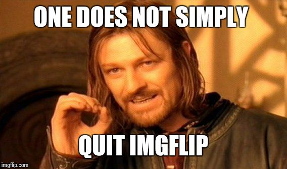 One Does Not Simply Meme | ONE DOES NOT SIMPLY QUIT IMGFLIP | image tagged in memes,one does not simply | made w/ Imgflip meme maker