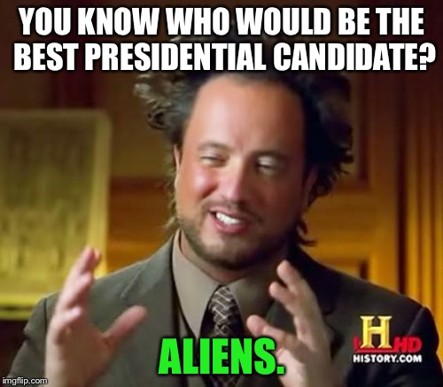 Ancient Aliens Meme | YOU KNOW WHO WOULD BE THE BEST PRESIDENTIAL CANDIDATE? ALIENS. | image tagged in memes,ancient aliens | made w/ Imgflip meme maker