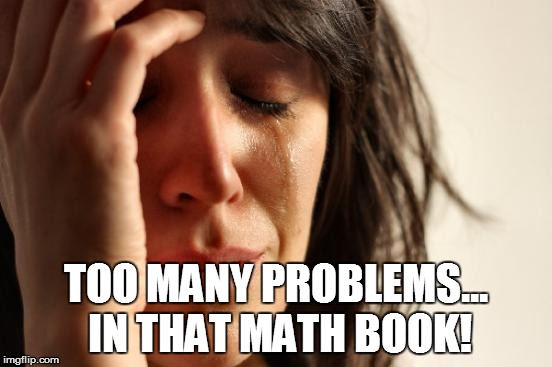 First World Problems Meme | TOO MANY PROBLEMS... IN THAT MATH BOOK! | image tagged in memes,first world problems | made w/ Imgflip meme maker