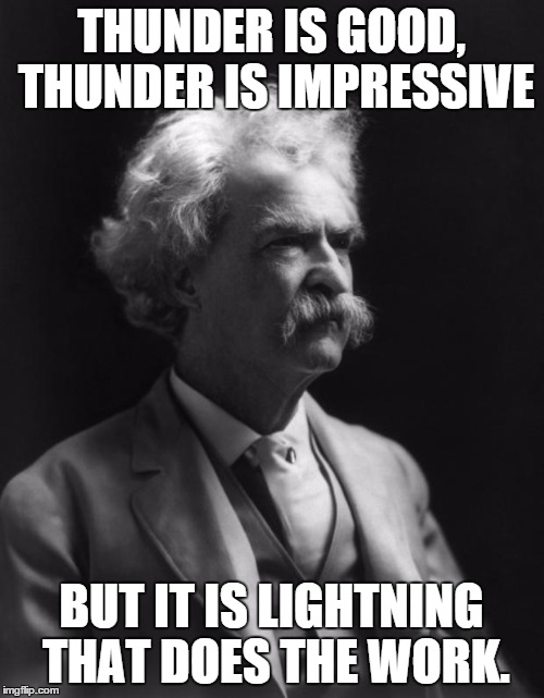 Mark Twain Thought |  THUNDER IS GOOD, THUNDER IS IMPRESSIVE; BUT IT IS LIGHTNING THAT DOES THE WORK. | image tagged in mark twain thought | made w/ Imgflip meme maker