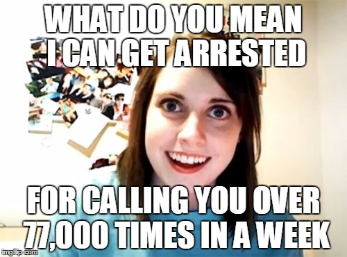 Overly Attached Girlfriend Meme | WHAT DO YOU MEAN I CAN GET ARRESTED FOR CALLING YOU OVER 77,000 TIMES IN A WEEK | image tagged in memes,overly attached girlfriend | made w/ Imgflip meme maker
