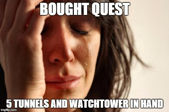First World Problems Meme |  BOUGHT QUEST; 5 TUNNELS AND WATCHTOWER IN HAND | image tagged in memes,first world problems | made w/ Imgflip meme maker