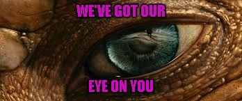 WE'VE GOT OUR EYE ON YOU | made w/ Imgflip meme maker