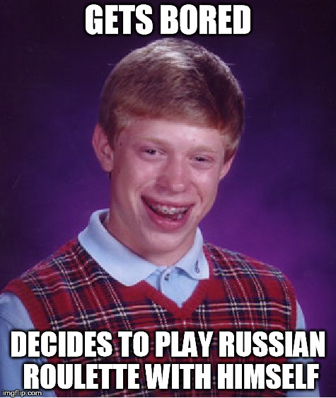 Bad Luck Brian Meme | GETS BORED DECIDES TO PLAY RUSSIAN ROULETTE WITH HIMSELF | image tagged in memes,bad luck brian | made w/ Imgflip meme maker