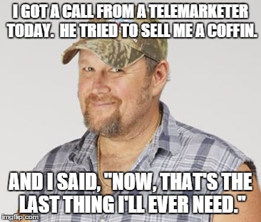 "Larry The Cable Guy | I GOT A CALL FROM A TELEMARKETER TODAY.  HE TRIED TO SELL ME A COFFIN. AND I SAID, ""NOW, THAT'S THE LAST THING I'LL EVER NEED."" 