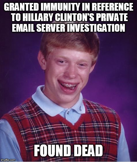 Bad Luck Brian Meme | GRANTED IMMUNITY IN REFERENCE TO HILLARY CLINTON'S PRIVATE EMAIL SERVER INVESTIGATION FOUND DEAD | image tagged in memes,bad luck brian | made w/ Imgflip meme maker