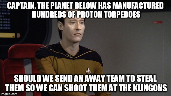 CAPTAIN, THE PLANET BELOW HAS MANUFACTURED HUNDREDS OF PROTON TORPEDOES SHOULD WE SEND AN AWAY TEAM TO STEAL THEM SO WE CAN SHOOT THEM AT TH | made w/ Imgflip meme maker
