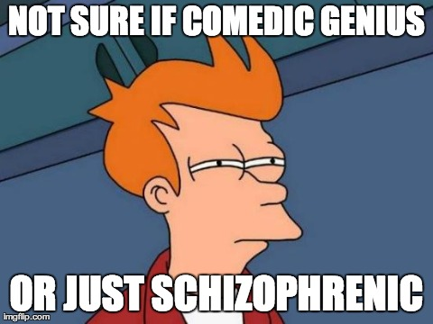 Futurama Fry Meme | NOT SURE IF COMEDIC GENIUS OR JUST SCHIZOPHRENIC | image tagged in memes,futurama fry | made w/ Imgflip meme maker