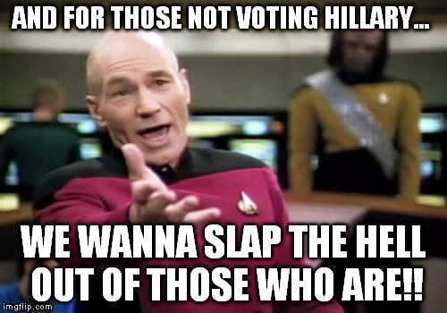 Picard Wtf Meme | AND FOR THOSE NOT VOTING HILLARY... WE WANNA SLAP THE HELL OUT OF THOSE WHO ARE!! | image tagged in memes,picard wtf | made w/ Imgflip meme maker