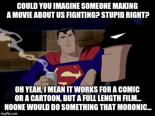 Batman And Superman |  COULD YOU IMAGINE SOMEONE MAKING A MOVIE ABOUT US FIGHTING? STUPID RIGHT? OH YEAH, I MEAN IT WORKS FOR A COMIC OR A CARTOON, BUT A FULL LENGTH FILM... NOONE WOULD DO SOMETHING THAT MORONIC... | image tagged in memes,batman and superman | made w/ Imgflip meme maker